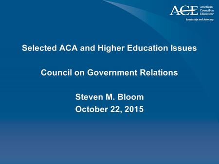 Selected ACA and Higher Education Issues Council on Government Relations Steven M. Bloom October 22, 2015.