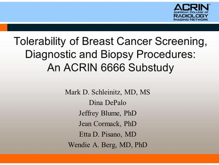 Tolerability of Breast Cancer Screening, Diagnostic and Biopsy Procedures: An ACRIN 6666 Substudy Mark D. Schleinitz, MD, MS Dina DePalo Jeffrey Blume,