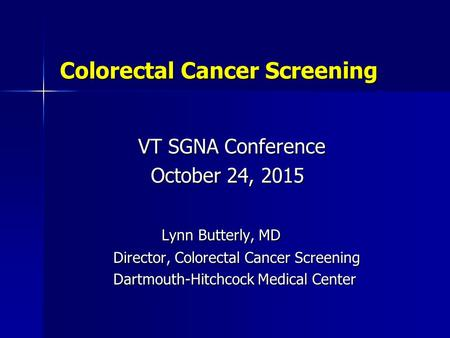 Colorectal Cancer Screening Colorectal Cancer Screening VT SGNA Conference VT SGNA Conference October 24, 2015 October 24, 2015 Lynn Butterly, MD Lynn.