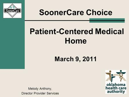 SoonerCare Choice Patient-Centered Medical Home March 9, 2011 Melody Anthony, Director Provider Services.