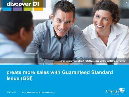 Create more sales with Guaranteed Standard Issue (GSI) DI1579 12-14 For producer use only. Not for use with clients. 1.