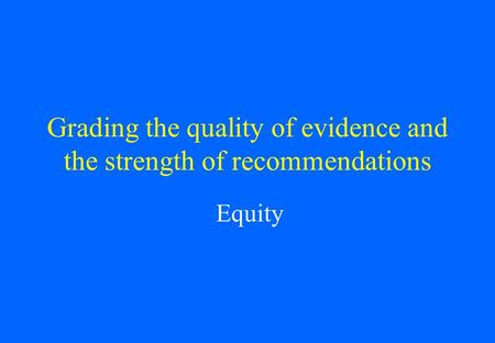 Grading the quality of evidence and the strength of recommendations Equity.