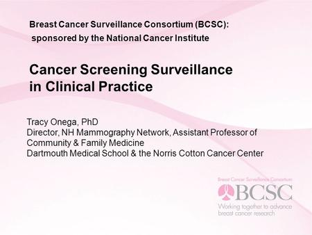 Breast Cancer Surveillance Consortium (BCSC): sponsored by the National Cancer Institute Cancer Screening Surveillance in Clinical Practice Tracy Onega,