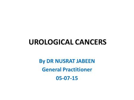 UROLOGICAL CANCERS By DR NUSRAT JABEEN General Practitioner 05-07-15.
