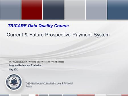 The Quadruple Aim: Working Together, Achieving Success 2011 Military Health System Conference OSD(Health Affairs); Health Budgets & Financial Policy Current.