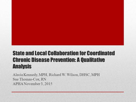 State and Local Collaboration for Coordinated Chronic Disease Prevention: A Qualitative Analysis Alecia Kennedy, MPH, Richard W. Wilson, DHSC, MPH Sue.