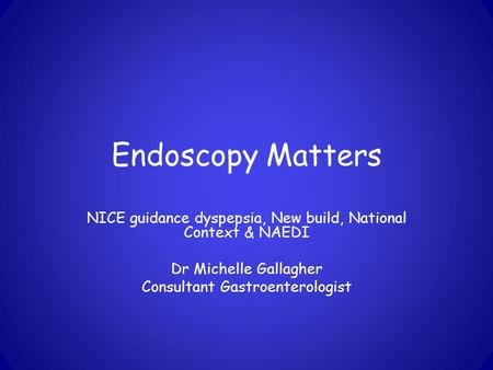 Endoscopy Matters NICE guidance dyspepsia, New build, National Context & NAEDI Dr Michelle Gallagher Consultant Gastroenterologist.