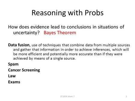 Reasoning with Probs How does evidence lead to conclusions in situations of uncertainty? Bayes Theorem Data fusion, use of techniques that combine data.