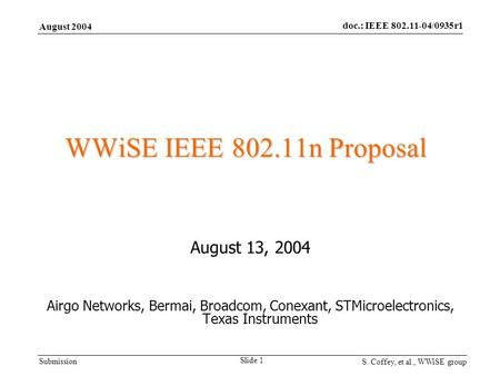 Submission August 2004 doc.: IEEE 802.11-04/0935r1 S. Coffey, et al., WWiSE group Slide 1 WWiSE IEEE 802.11n Proposal August 13, 2004 Airgo Networks, Bermai,