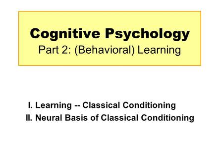 Cognitive Psychology Part 2: (Behavioral) Learning I. Learning -- Classical Conditioning II. Neural Basis of Classical Conditioning.