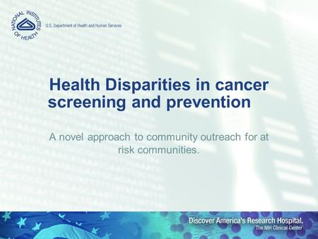 Health Disparities in cancer screening and prevention A novel approach to community outreach for at risk communities.