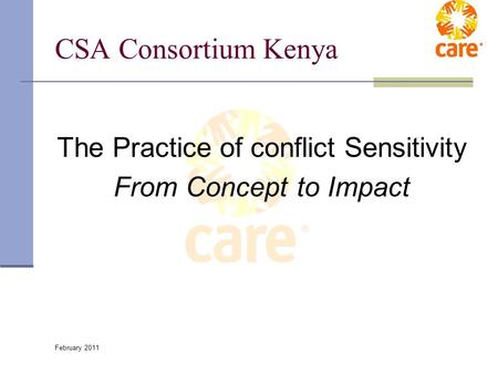 February 2011 CSA Consortium Kenya The Practice of conflict Sensitivity From Concept to Impact.