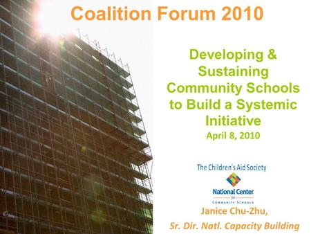 Developing & Sustaining Community Schools to Build a Systemic Initiative April 8, 2010 Janice Chu-Zhu, Sr. Dir. Natl. Capacity Building Coalition Forum.