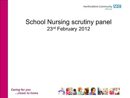 Caring for you...closer to home School Nursing scrutiny panel 23 rd February 2012.