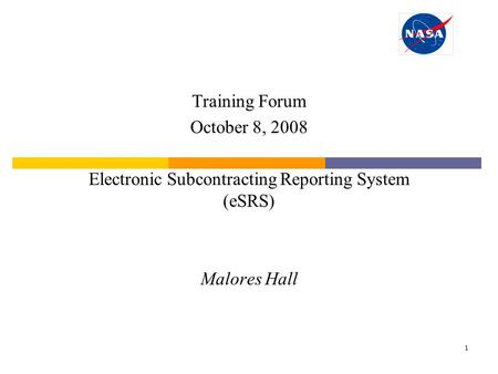 1 Training Forum October 8, 2008 Electronic Subcontracting Reporting System (eSRS) Malores Hall.