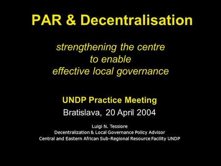 Strengthening the centre to enable effective local governance PAR & Decentralisation UNDP Practice Meeting Bratislava, 20 April 2004 Luigi N. Tessiore.