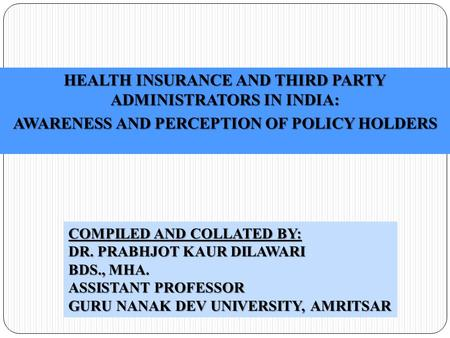 HEALTH INSURANCE AND THIRD PARTY ADMINISTRATORS IN INDIA: AWARENESS AND PERCEPTION OF POLICY HOLDERS COMPILED AND COLLATED BY: DR. PRABHJOT KAUR DILAWARI.