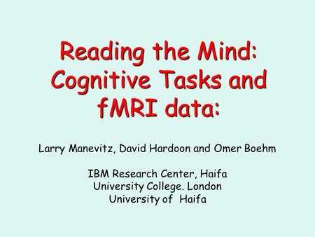 Reading the Mind: Cognitive Tasksand fMRI data: Reading the Mind: Cognitive Tasks and fMRI data: Larry Manevitz, David Hardoon and Omer Boehm IBM Research.