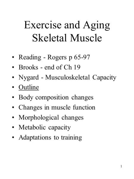 1 Exercise and Aging Skeletal Muscle Reading - Rogers p 65-97 Brooks - end of Ch 19 Nygard - Musculoskeletal Capacity Outline Body composition changes.