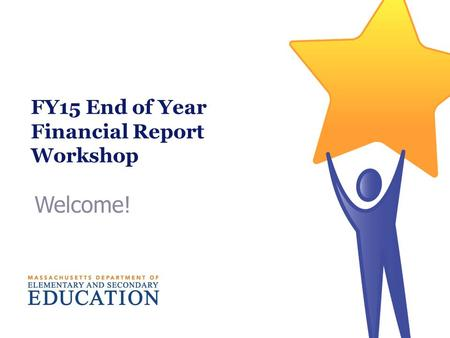 Welcome! FY15 End of Year Financial Report Workshop.