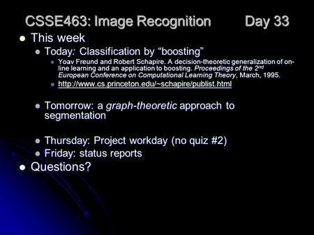"CSSE463: Image Recognition Day 33 This week This week Today: Classification by ""boosting"" Today: Classification by ""boosting"" Yoav Freund and Robert Schapire."