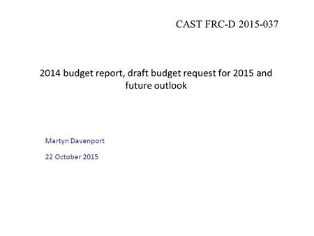 2014 budget report, draft budget request for 2015 and future outlook Martyn Davenport 22 October 2015 CAST FRC-D 2015-037.