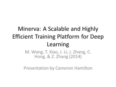 Minerva: A Scalable and Highly Efficient Training Platform for Deep Learning M. Wang, T. Xiao, J. Li, J. Zhang, C. Hong, & Z. Zhang (2014) Presentation.