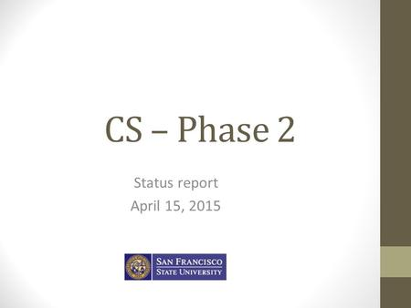 CS – Phase 2 Status report April 15, 2015. Today's objectives What is Phase 2 Phase 2 status – what's been done What's left to do Bottom line Q/A.