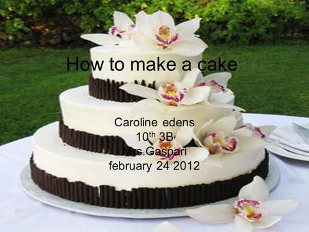 How to make a cake Caroline edens 10 th 3B Mrs.Gaspari february 24 2012.