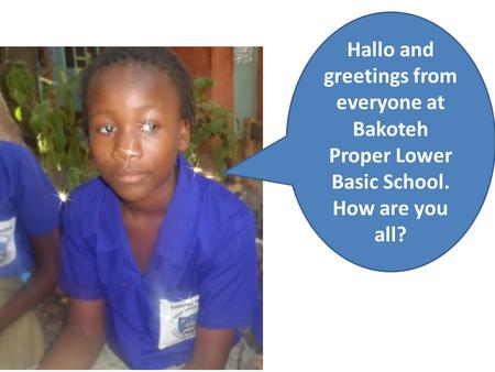 Hallo and greetings from everyone at Bakoteh Proper Lower Basic School. How are you all?