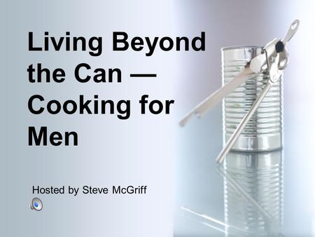 Living Beyond the Can — Cooking for Men Hosted by Steve McGriff.