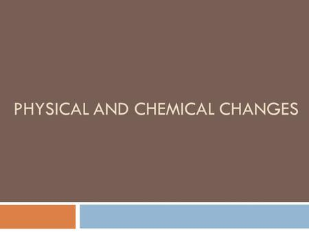 PHYSICAL AND CHEMICAL CHANGES. Physical Properties  Can be observed using the five senses  Examples:  shape  density  solubility  odor  melting.