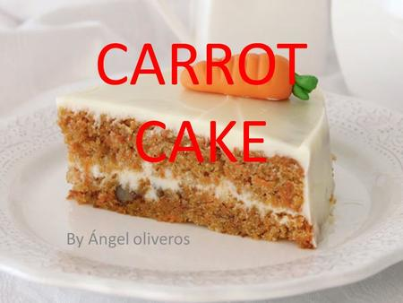 CARROT CAKE By Ángel oliveros. INGREDIENTS OF THE BISCUIT 280 gr. of sugar The skin of an orange 400 gr. carrots, peeled and cut into chunks 4 eggs -