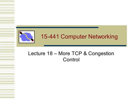 15-441 Computer Networking Lecture 18 – More TCP & Congestion Control.