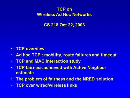 TCP on Wireless Ad Hoc Networks CS 218 Oct 22, 2003 TCP overview Ad hoc TCP : mobility, route failures and timeout TCP and MAC interaction study TCP fairness.