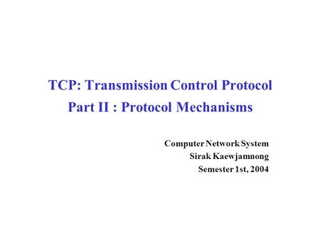 TCP: Transmission Control Protocol Part II : Protocol Mechanisms Computer Network System Sirak Kaewjamnong Semester 1st, 2004.