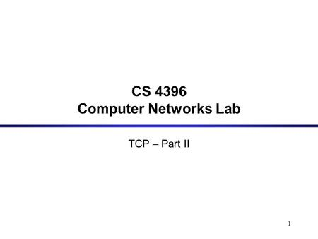 1 CS 4396 Computer Networks Lab TCP – Part II. 2 Flow Control Congestion Control Retransmission Timeout TCP: