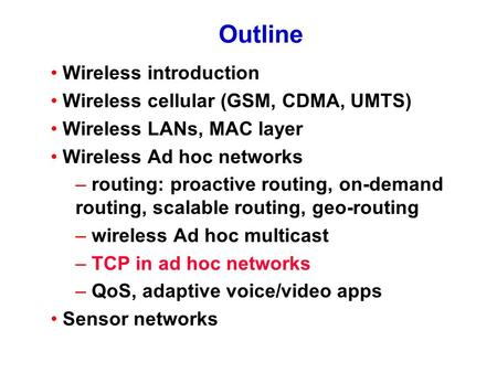 Outline Wireless introduction Wireless cellular (GSM, CDMA, UMTS) Wireless LANs, MAC layer Wireless Ad hoc networks – routing: proactive routing, on-demand.