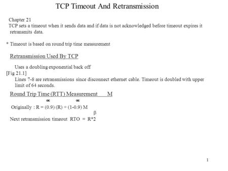 1 TCP Timeout And Retransmission Chapter 21 TCP sets a timeout when it sends data and if data is not acknowledged before timeout expires it retransmits.