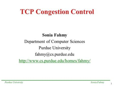 1 Sonia FahmyPurdue University TCP Congestion Control Sonia Fahmy Department of Computer Sciences Purdue University