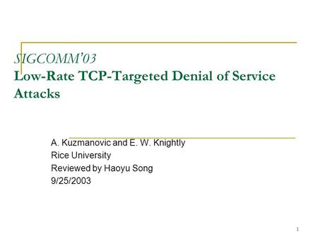 1 SIGCOMM ' 03 Low-Rate TCP-Targeted Denial of Service Attacks A. Kuzmanovic and E. W. Knightly Rice University Reviewed by Haoyu Song 9/25/2003.