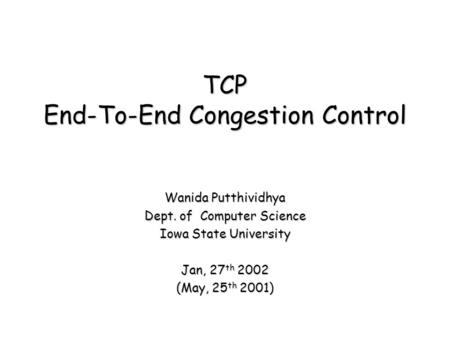 TCP End-To-End Congestion Control Wanida Putthividhya Dept. of Computer Science Iowa State University Jan, 27 th 2002 (May, 25 th 2001)
