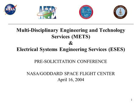 1 Multi-Disciplinary <strong>Engineering</strong> and Technology Services (METS) & Electrical Systems <strong>Engineering</strong> Services (ESES) PRE-SOLICITATION CONFERENCE NASA/GODDARD.