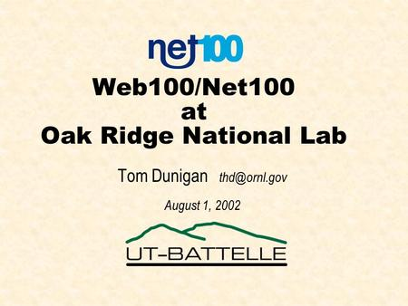 Web100/Net100 at Oak Ridge National Lab Tom Dunigan August 1, 2002.