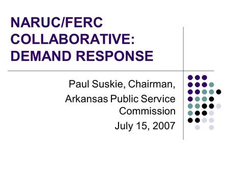 NARUC/FERC COLLABORATIVE: DEMAND RESPONSE Paul Suskie, Chairman, Arkansas Public Service Commission July 15, 2007.