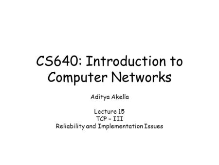 CS640: Introduction to Computer Networks Aditya Akella Lecture 15 TCP – III Reliability and Implementation Issues.