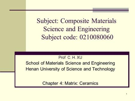 1 Prof C. H. XU School of Materials Science and Engineering Henan University of Science and Technology Chapter 4: Matrix: Ceramics Subject: Composite Materials.