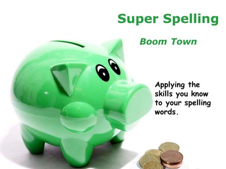 Powerpoint TemplatesPage 1Powerpoint Templates Super Spelling Boom Town Applying the skills you know to your spelling words.