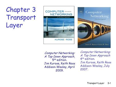 Transport Layer3-1 Chapter 3 Transport Layer Computer Networking: A Top Down Approach 4 th edition. Jim Kurose, Keith Ross Addison-Wesley, July 2007. Computer.