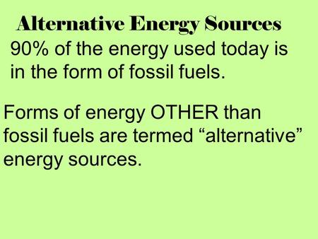 "Alternative Energy Sources 90% of the energy used today is in the form of fossil fuels. Forms of energy OTHER than fossil fuels are termed ""alternative"""